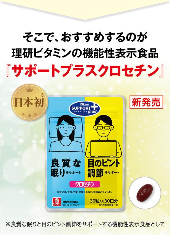 そこで、おすすめするのが理研ビタミンの  機能性表示食品『サポートプラスクロセチン』 日本初※ 新発売 ※良質な眠りと目のピント調節をサポートする機能性表  示食品として